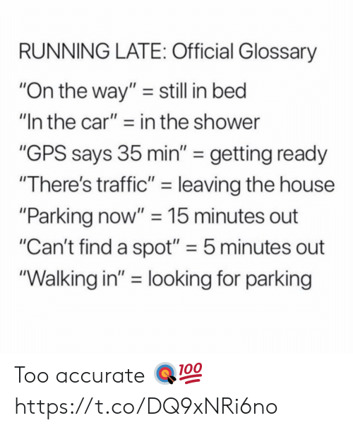 "Shower, Traffic, and Gps: RUNNING LATE: Official Glossary  ""On the way"" still in bed  ""In the car""- in the shower  ""GPS says 35 min"" -getting ready  ""There's traffic-leaving the house  ""Parking now"" 15 minutes out  ""Can't find a spot"" 5 minutes out  ""Walking in"" = looking for parking Too accurate 🎯💯 https://t.co/DQ9xNRi6no"