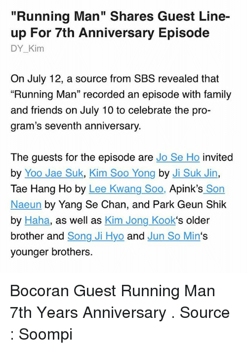 """Ðÿ'©: """"Running Man"""" Shares Guest Line-  up For 7th Anniversary Episode  DY_Kim  On July 12, a source from SBS revealed that  """"Running Man"""" recorded an episode with family  and friends on July 10 to celebrate the pro-  gram's seventh anniversary.  The guests for the episode are Jo Se Ho invited  by Yoo Jae Suk, Kim Soo Yong by Ji Suk Jin,  Tae Hang Ho by Lee Kwang Soo, Apink's Son  Naeun by Yang Se Chan, and Park Geun Shik  by Haha, as well as Kim Jong Kook's older  brother and Song Ji Hyo and Jun So Min's  younger brothers. Bocoran Guest Running Man 7th Years Anniversary . Source : Soompi"""