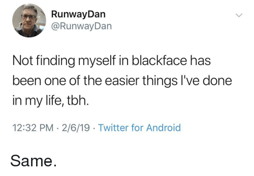 Blackface: RunwayDan  @RunwayDan  Not finding myself in blackface has  been one of the easier things l've done  in my life, tbh.  12:32 PM 2/6/19 Twitter for Android Same.