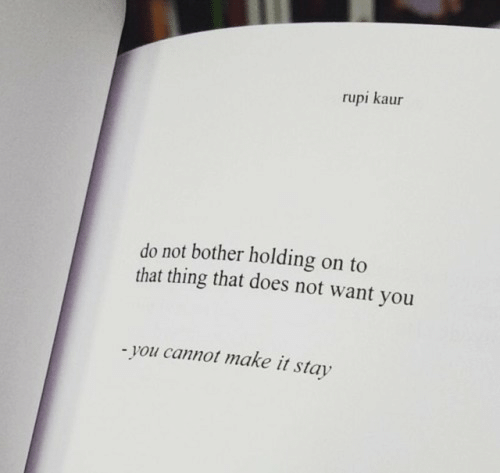 Does Not Want: rupi kaur  do not bother holding on to  that thing that does not want you  you cannot make it stay