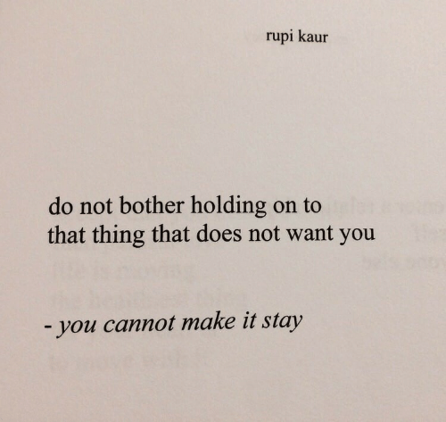 Does Not Want: rupi kaur  do not bother holding on to  that thing that does not want you  -you cannot make it stay