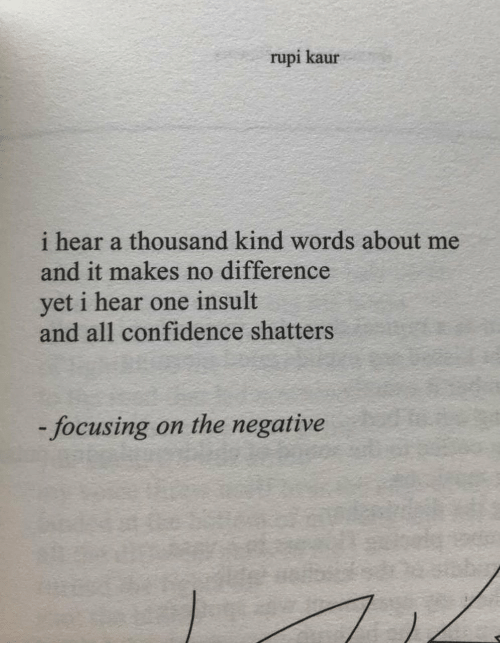 Confidence, One, and All: rupi kaur  i hear a thousand kind words about me  and it makes no difference  yet i hear one insult  and all confidence shatters  focusing on the negative