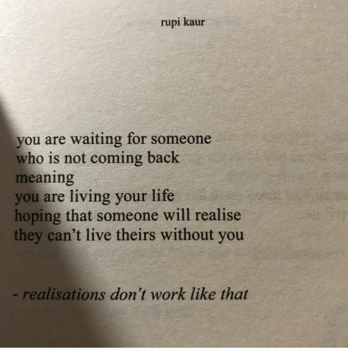 not coming back: rupi kaur  you are waiting for someone  who is not coming back  meaning  you are living your life  hoping that someone will realise  they can't live theirs without you  - realisations don't work like that
