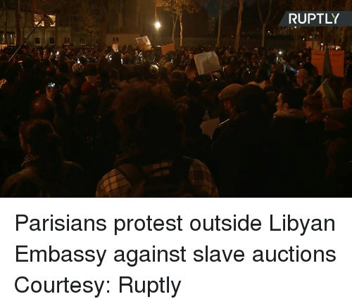 Dank, Protest, and 🤖: RUPTLY Parisians protest outside Libyan Embassy against slave auctions Courtesy: Ruptly