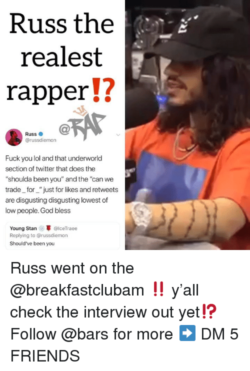"""The Interview: Russ the  realest  rapperU  Russ  @russdiemon  Fuck you lol and that underworld  section of twitter that does the  """"shoulda been you"""" and the """"can we  trade_for_""""just for likes and retweets  are disgusting disgusting lowest of  low people. God bless  Young Stan @lceTraee  Replying to @russdiemon  Should've been you Russ went on the @breakfastclubam ‼️ y'all check the interview out yet⁉️ Follow @bars for more ➡️ DM 5 FRIENDS"""