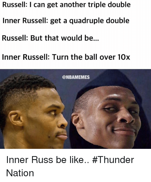 Nba, Thunder, and Triple: Russell: l can get another triple double  Inner Russell: get a quadruple double  Russell: But that would be.  Inner Russell: Turn the ball over 10x  @NBAMEMES Inner Russ be like.. #Thunder Nation