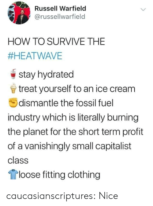 Treat Yourself: Russell Warfield  @russellwarfield  HOW TO SURVIVE THE  #HEATWAVE  stay hydrated  treat yourself to an ice cream  dismantle the fossil fuel  industry which is literally burning  the planet for the short term profit  of a vanishingly small capitalist  class  loose fitting clothing caucasianscriptures: Nice