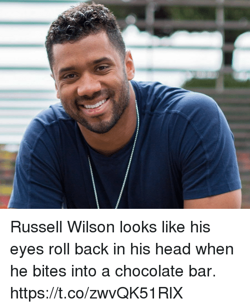 Russell Wilson: Russell Wilson looks like his eyes roll back in his head when he bites into a chocolate bar. https://t.co/zwvQK51RlX