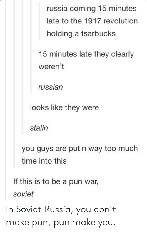 soviet russia: russia coming 15 minutes  late to the 1917 revolution  holding a tsarbucks  15 minutes late they clearly  weren't  russian  looks like they were  stalin  you guys are putin way too much  time into this  If this is to be a pun war,  soviet In Soviet Russia, you don't make pun, pun make you.