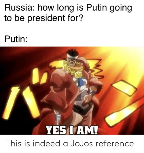 Yes I Am: Russia: how long is Putin going  to be president for?  Putin:  YES I AM! This is indeed a JoJos reference