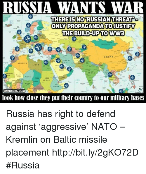 Baltic: RUSSIA WANTS WAR  THERE IS NO RUSSIAN THREAT  ONLY PROPAGANDA TO JUSTIFY  THE BUILD-UP TO WW3  CHINA  IRAN  ALGERIA  LIBYA  NIGER  SUDAN  DAVIDICKE.COM  look how close they put their country to our military bases Russia has right to defend against 'aggressive' NATO – Kremlin on Baltic missile placement http://bit.ly/2gKO72D #Russia