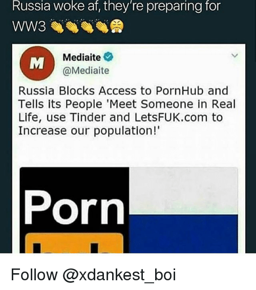 Af, Life, and Memes: Russia  woke  af,  they're  preparing  for  WW3  Mediate  @Mediaite  Russia Blocks Access to PornHub and  Tells its People 'Meet Someone in Real  Life, use Tinder and LetsFUK.com to  Increase our population!  Porn Follow @xdankest_boi