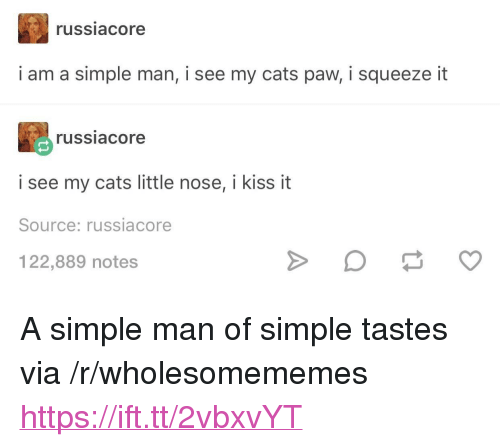 """kiss it: russiacore  i am a simple man, i see my cats paw, i squeeze it  russiacore  i see my cats little nose, i kiss it  Source: russiacore  122,889 notes <p>A simple man of simple tastes via /r/wholesomememes <a href=""""https://ift.tt/2vbxvYT"""">https://ift.tt/2vbxvYT</a></p>"""