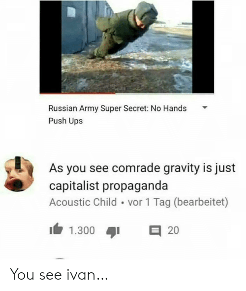 Propaganda: Russian Army Super Secret: No Hands  Push Ups  As you see comrade gravity is just  capitalist propaganda  Acoustic Child vor 1 Tag (bearbeitet)  E 20  1.300 You see ivan…