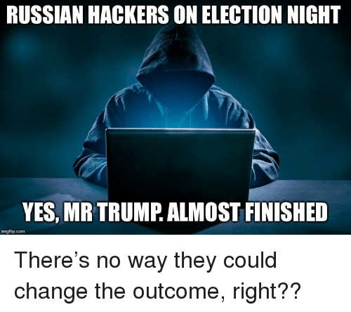 RUSSIAN HACKERS ON ELECTION NIGHT YES MR TRUMP ALMOST FINISHED