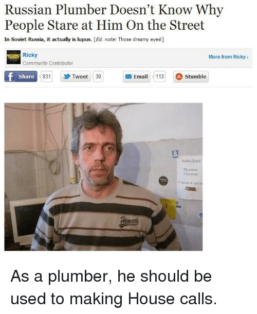 soviet russia: Russian Plumber Doesn't Know Why  People Stare at Him On the Street  In Soviet Russia, it actually is lupus. [Ed. note. Those dreamy eyes!]  Ricky  More from Ricky>  Community Contributor  Share  931  Tweet 30  Email113 Stumble As a plumber, he should be used to making House calls.