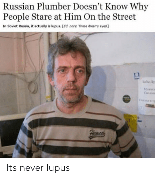 soviet russia: Russian Plumber Doesn't Know Why  People Stare at Him On the Street  In Soviet Russia, it actually is lupus. [Ed. note Those dreamy eyes] Its never lupus