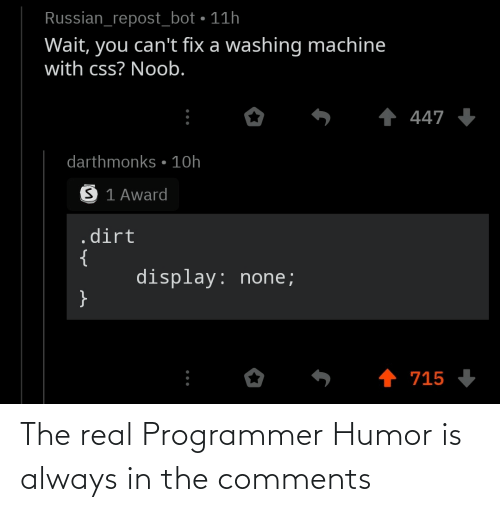 award: Russian_repost_bot • 11h  Wait, you can't fix a washing machine  with css? Noob.  1 447 +  darthmonks • 10h  S 1 Award  .dirt  {  display: none;  }  1 715 The real Programmer Humor is always in the comments