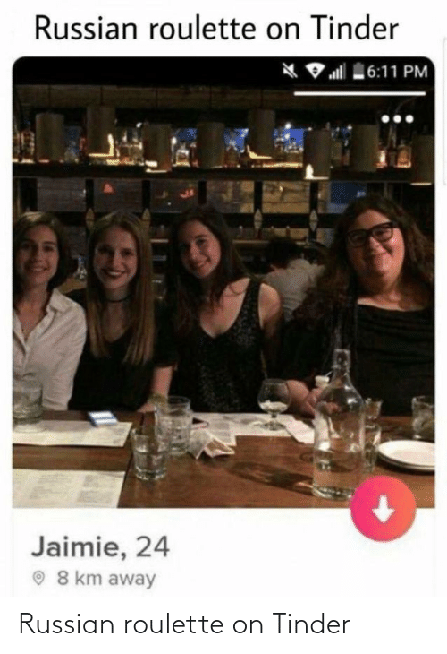 Russian: Russian roulette on Tinder  X 9 all 6:11 PM  Jaimie, 24  O 8 km away Russian roulette on Tinder