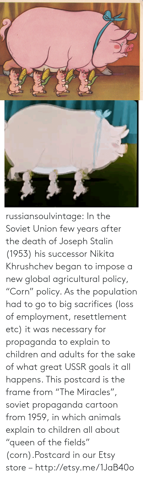"""Successor: russiansoulvintage:  In the Soviet Union few years after the death of Joseph Stalin (1953) his successor Nikita Khrushchev began to impose a new global agricultural policy, """"Corn"""" policy. As the population had to go to big sacrifices (loss of employment, resettlement etc) it was necessary for propaganda to explain to children and adults for the sake of what great USSR goals it all happens. This postcard is the frame from """"The Miracles"""", soviet propaganda cartoon from 1959, in which animals explain to children all about """"queen of the fields"""" (corn).Postcard in our Etsy store –http://etsy.me/1JaB40o"""