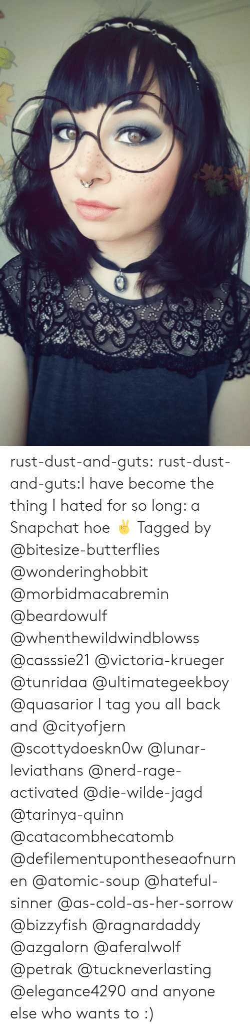 Krueger: rust-dust-and-guts:  rust-dust-and-guts:I have become the thing I hated for so long: a Snapchat hoe ✌️ Tagged by @bitesize-butterflies @wonderinghobbit @morbidmacabremin @beardowulf @whenthewildwindblowss @casssie21 @victoria-krueger @tunridaa @ultimategeekboy @quasarior I tag you all back and @cityofjern @scottydoeskn0w @lunar-leviathans @nerd-rage-activated @die-wilde-jagd @tarinya-quinn @catacombhecatomb @defilementupontheseaofnurnen @atomic-soup @hateful-sinner @as-cold-as-her-sorrow @bizzyfish @ragnardaddy @azgalorn @aferalwolf @petrak @tuckneverlasting @elegance4290 and anyone else who wants to :)