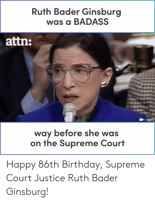 Supreme Court: Ruth Bader Ginsburg  was a BADASS  attn:  EN C-SPAN  way before she was  on the Supreme Court Happy 86th Birthday, Supreme Court Justice Ruth Bader Ginsburg!