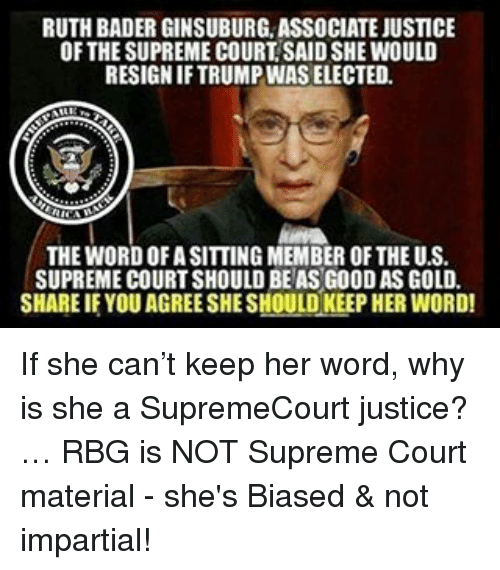 rbg: RUTH BADER GINSUBURG ASSOCIATE JUSTICE  OF THESUPREME COURT SAIDSHE WOULD  RESIGNIFTRUMPINAS ELECTED.  THE WORDOFASITTING MEMBER OF THE U.S.  SUPREME COURT SHOULD BEASG00DAS GOLD.  SHARE IF YOU AGREESHESHOULD KEEP HER WORD! If she can't keep her word, why is she a SupremeCourt justice?… RBG is NOT Supreme Court material - she's Biased & not impartial!