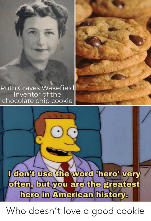 cookie: Ruth Graves Wakefield  Inventor of the  chocolate chip cookie  Idon't use the word 'hero' very  often, but you are the greatest  hero in American history. Who doesn't love a good cookie