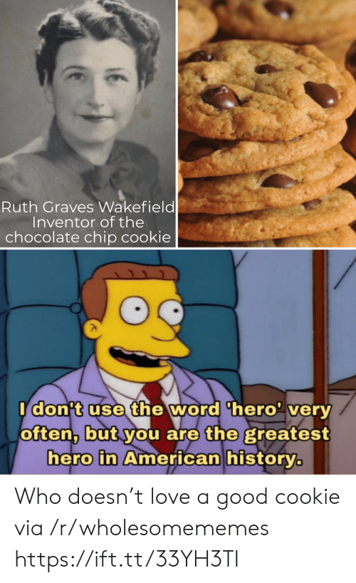 cookie: Ruth Graves Wakefield  Inventor of the  chocolate chip cookie  Idon't use the word 'hero' very  often, but you are the greatest  hero in American history. Who doesn't love a good cookie via /r/wholesomememes https://ift.tt/33YH3TI