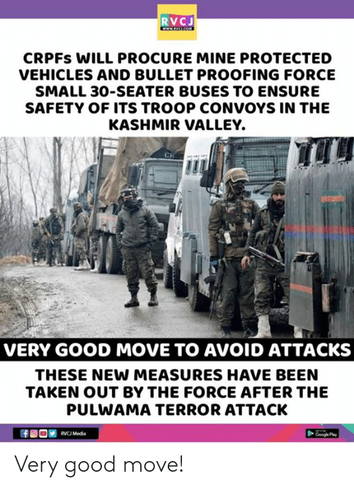 Memes, Taken, and Ensure: RVCJ  CRPFs WILL PROCURE MINE PROTECTED  VEHICLES AND BULLET PROOFING FORCE  SMALL 30-SEATER BUSES TO ENSURE  SAFETY OF ITS TROOP CONVOYS IN THE  KASHMIR VALLEY.  CR  VERY GOOD MOVE TO AVOID ATTACKS  THESE NEW MEASURES HAVE BEEN  TAKEN OUT BY THE FORCE AFTER THE  PULWAMA TERROR ATTACK  RVCJ Media Very good move!