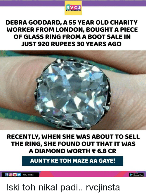 The Ring: RVCJ  DEBRA GODDARD, A 55 YEAR OLD CHARITY  WORKER FROM LONDON, BOUGHT A PIECE  OF GLASS RING FROM A BOOT SALE IN  JUST 920 RUPEES 30 YEARS AGO  RECENTLY, WHEN SHE WAS ABOUT TO SELL  THE RING, SHE FOUND OUT THAT IT WAS  A DIAMOND wORTH 6.8 CR  AUNTY KE TOH MAZE AA GAYE!  RVCJ Media Iski toh nikal padi.. rvcjinsta