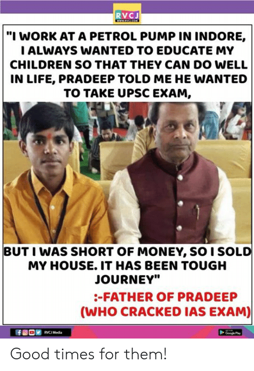 "Father Of: RVCJ  ""I WORK AT A PETROL PUMP IN INDORE,  ALWAYS WANTED TO EDUCATE MY  CHILDREN SO THAT THEY CAN DO WELL  IN LIFE, PRADEEP TOLD ME HE WANTED  TO TAKE UPSC EXAM,  BUT I WAS SHORT OF MONEY, SO I SOLD  MY HOUSE. IT HAS BEEN TOUGH  JOURNEY""  -FATHER OF PRADEEP  (WHO CRACKED IAS EXAM)  RVC Media  Googe Pa Good times for them!"