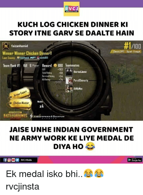 "Anaconda, Memes, and Work: RVCJ  KUCH LOG CHICKEN DINNER KI  STORY ITNE GARV SE DAALTE HAIN  faizanhamid  #1/100  Winner Winner Chicken Dinner!!  Last Enemy: hmshe  Team Rank #1 Kill 6 Player Reward ®B90 Teammates  763 threal.Jame  EXP  tal Rating +68  Survrvml Rating +54  Rating  74  ParulGhevariy  Medals  Chicken Master  x4  BATTLEGROUNDS  one,""PEE "" & QUANTUM  JAISE UNHE INDIAN GOVERNMENT  NE ARMY WORK KE LIYE MEDAL DE  FOO RVCI Media  Googe Play Ek medal isko bhi..😂😂 rvcjinsta"