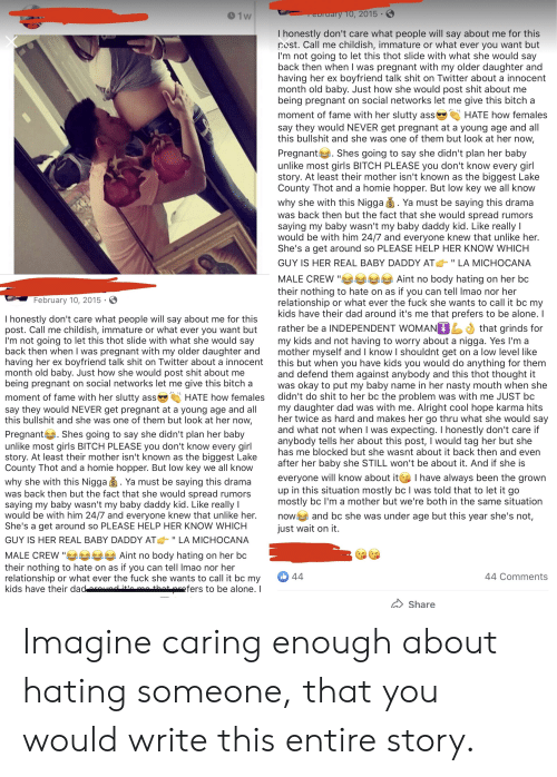 """Being Alone, Ass, and Baby Daddy: ry 10, 2015  91w  Thonestly don't care what people will say about me for this  post. Call me childish, immature or what ever you want but  I'm not going to let this thot slide with what she would say  back then when I was pregnant with my older daughter and  having her ex boyfriend talk shit on Twitter about a innocent  month old baby. Just how she would post shit about me  being pregnant on social networks let me give this bitch a  moment of fame with her slutty ass  say they would NEVER get pregnant at a young age and all  this bullshit and she was one of them but look at her now,  HATE how females  Pregnant Shes going to say she didn't plan her baby  unlike most girls BITCH PLEASE you don't know every girl  story. At least their mother isn't known as the biggest Lake  County Thot and a homie hopper. But low key we all know  why she with this Nigga . Ya must be saying this drama  was back then but the fact that she would spread rumors  saying my baby wasn't my baby daddy kid. Like really I  would be with him 24/7 and everyone knew that unlike her.  She's a get around so PLEASE HELP HER KNOW WHICH  GUY IS HER REAL BABY DADDY AT  LA MICHOCANA  MALE CREW """"ae  their nothing to hate on as if you can tell Imao nor her  relationship or what ever the fuck she wants to call it bc my  kids have their dad around it's me that prefers to be alone. I  Aint no body hating on her bc  February 10, 2015  I honestly don't care what people will say about me for this  post. Call me childish, immature or what ever you want but  I'm not going to let this thot slide with what she would say  back then when I was pregnant with my older daughter and  having her ex boyfriend talk shit on Twitter about a innocent  month old baby. Just how she would post shit about me  being pregnant on social networks let me give this bitch a  rather be a INDEPENDENT WOMAN  my kids and not having to worry about a nigga. Yes I'm a  mother myself and I know I shouldnt get on a """