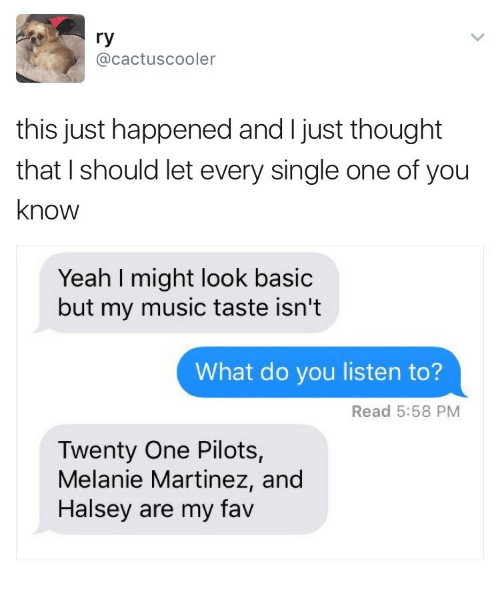Music Taste: ry  @cactuscooler  this just happened and I just thought  that I should let every single one of you  know  Yeah I might look basic  but my music taste isn't  What do you listen to?  Read 5:58 PM  Twenty One Pilots,  Melanie Martinez, and  Halsey are my fav