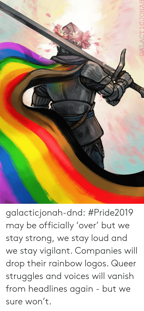 vanish: ry  GALACTICJONAH galacticjonah-dnd:   #Pride2019 may be officially 'over' but we stay strong, we stay loud and we stay vigilant. Companies will drop their rainbow logos. Queer struggles and voices will vanish from headlines again - but we sure won't.