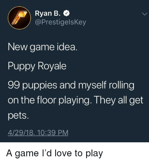 Love, Puppies, and Pets: Ryan B.  @PrestigelsKey  New game idea.  Puppy Royale  99 puppies and myself rolling  on the floor playing. They all get  pets.  4/29/18,_10:39 PM <p>A game I'd love to play</p>