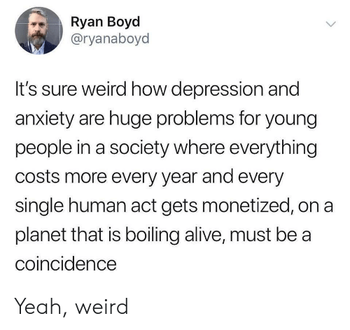 Alive, Weird, and Yeah: Ryan Boyd  @ryanaboyd  It's sure weird how depression and  anxiety are huge problems for young  people in a society where everything  costs more every year and every  single human act gets monetized, on a  planet that is boiling alive, must be a  coincidence Yeah, weird
