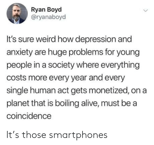 Depression: Ryan Boyd  @ryanaboyd  It's sure weird how depression and  anxiety are huge problems for young  people in a society where everything  costs more every year and every  single human act gets monetized, on a  planet that is boiling alive, must be a  coincidence It's those smartphones