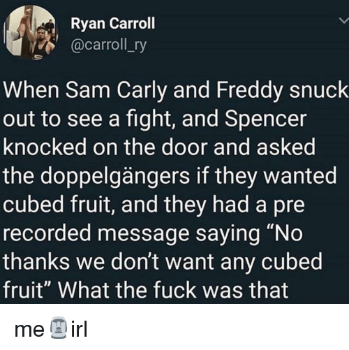 "Fuck, Fight, and Freddy: Ryan Carroll  @carroll_ry  When Sam Carly and Freddy snuck  out to see a fight, and Spencer  knocked on the door and asked  the doppelgängers if they wanted  cubed fruit, and they had a pre  recorded message saying ""No  thanks we don't want any cubed  fruit"" What the fuck was that me🗿irl"