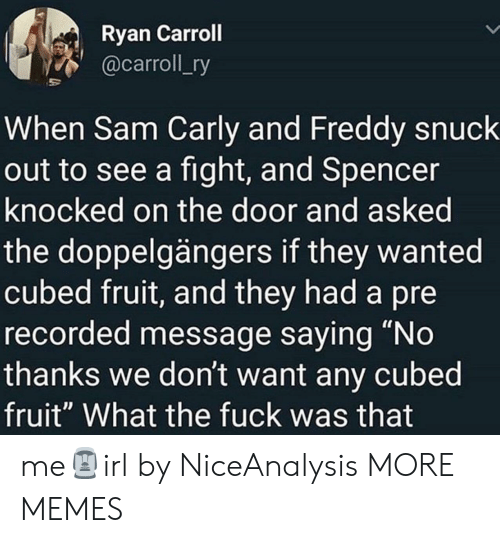 "Dank, Memes, and Target: Ryan Carroll  @carroll_ry  When Sam Carly and Freddy snuck  out to see a fight, and Spencer  knocked on the door and asked  the doppelgängers if they wanted  cubed fruit, and they had a pre  recorded message saying ""No  thanks we don't want any cubed  fruit"" What the fuck was that me🗿irl by NiceAnalysis MORE MEMES"