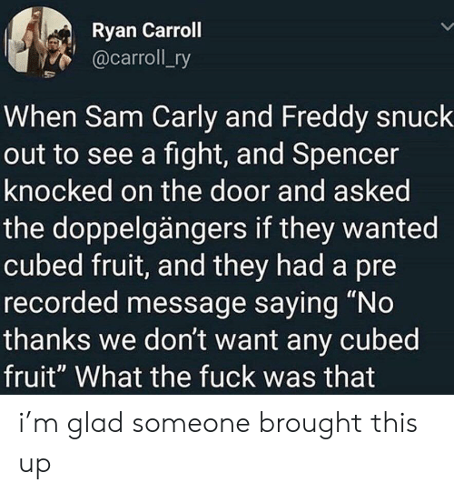 "Fuck, Fight, and Freddy: Ryan Carroll  @carroll_ry  When Sam Carly and Freddy snuck  out to see a fight, and Spencer  knocked on the door and asked  the doppelgängers if they wanted  cubed fruit, and they had a pre  recorded message saying ""No  thanks we don't want any cubed  fruit"" What the fuck was that i'm glad someone brought this up"