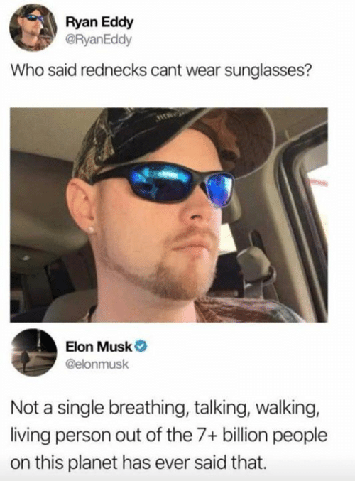 Eddy: Ryan Eddy  @RyanEddy  Who said rednecks cant wear sunglasses?  Elon Musk  @elonmusk  Not a single breathing, talking, walking,  living person out of the 7+ billion people  on this planet has ever said that.