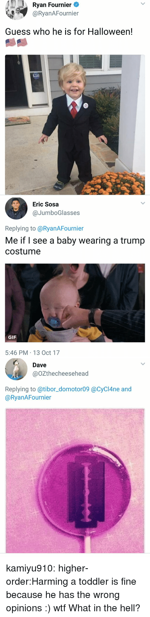 Gif, Halloween, and Tumblr: Ryan Fournier  @RyanAFournier  Guess who he is for Halloween!   Eric Sosa  @JumboGlasses  Replying to @RyanAFournier  Me if l see a baby wearing a trump  costume  GIF  5:46 PM 13 Oct 17   Dave  @OZthecheesehead  Replying to @tibor_domotor09 @CyCI4ne and  @RyanAFournier kamiyu910:  higher-order:Harming a toddler is fine because he has the wrong opinions :) wtf  What in the hell?