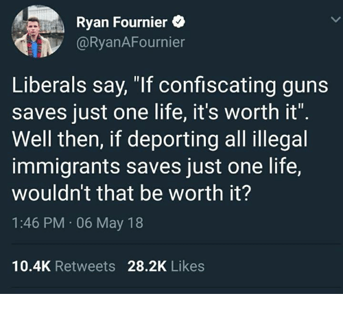 "Guns, Life, and Memes: Ryan Fournier  @RyanAFournier  Liberals say, ""If confiscating guns  saves just one life, it's worth it""  Well then, if deporting all illegal  immigrants saves just one life,  wouldn't that be worth it?  1:46 PM 06 May 18  10.4K Retweets 28.2K Likes"