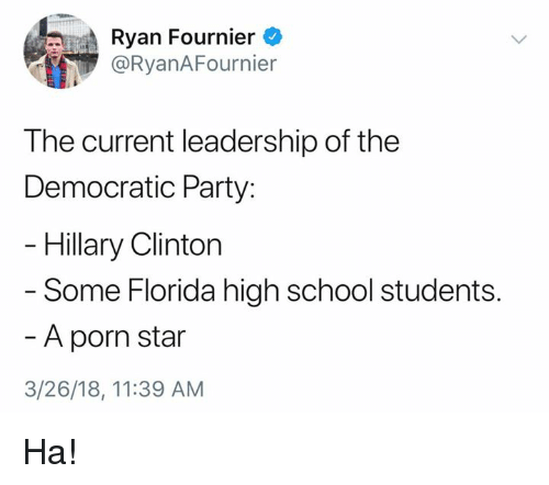 Hillary Clinton, Memes, and Party: Ryan Fournier  @RyanAFournier  The current leadership of the  Democratic Party:  Hillary Clinton  - Some Florida high school students  A porn star  3/26/18, 11:39 AM Ha!