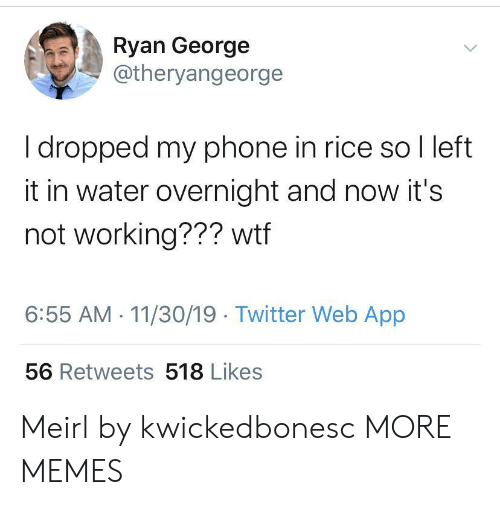 ryan: Ryan George  @theryangeorge  I dropped my phone in rice so I left  it in water overnight and now it's  not working??? wtf  6:55 AM 11/30/19 Twitter Web App  56 Retweets 518 Likes Meirl by kwickedbonesc MORE MEMES