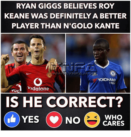Giggs: RYAN GIGGS BELIEVES ROY  KEANE WAS DEFINITELY A BETTER  PLAYER THAN N'GOLO KANTE  YOKOHAM  odafone  IS HE CORRECT?  WHO  YES NO CARES