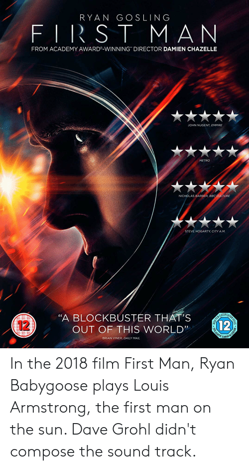 """Ryan Gosling: RYAN GOSLING  FIRST MAN  FROM ACADEMY AWARD®-WINNING DIRECTOR DAMIEN CHAZELLE  JOHN NUGENT, EMPIRE  METRO  NICHOLAS BARBER, BBC CULTURE  STEVE HOGARTY, CITY A.M  """"A BLOCKBUSTER THAT'S  12  12  OUT OF THIS WORLD'""""  BRIAN VINER, DAILY MAIL  RISH FILM  OFECATE  HEIREANN In the 2018 film First Man, Ryan Babygoose plays Louis Armstrong, the first man on the sun. Dave Grohl didn't compose the sound track."""