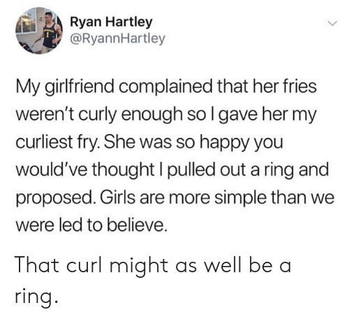 Dank, Girls, and Happy: Ryan Hartley  @RyannHartley  My girlfriend complained that her fries  weren't curly enough sol gave her my  curliest fry. She was so happy you  would've thought I pulled out a ring and  proposed. Girls are more simple than we  were led to believe. That curl might as well be a ring.